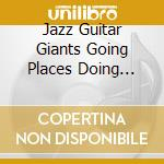 Jazz guitar giants going places doing th cd musicale di Artisti Vari