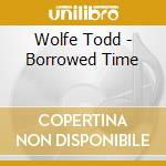 Borrowed time cd musicale di Todd Wolfe