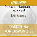 Marcus Hannah - River Of Darkness cd musicale