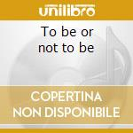 To be or not to be cd musicale