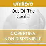 Out of the cool too cd musicale di Artisti Vari