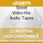 STREET VIDEO:THE AUDIO TAPES cd musicale di ARTISTI VARI