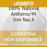 100% NATIONAL ANTHEMS/44 INNI NAZ.LI cd musicale di ARTISTI VARI
