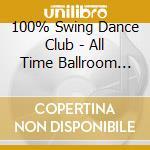 100% Swing Dance Club - All Time Ballroom Hits! cd musicale di ARTISTI VARI