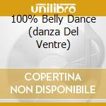 100% BELLY DANCE (DANZA DEL VENTRE) cd musicale di ARTISTI VARI