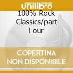 100% ROCK CLASSICS/PART FOUR cd musicale di ARTISTI VARI