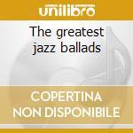 The greatest jazz ballads cd musicale
