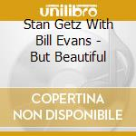 BUT BEAUTIFUL cd musicale di GETZ STAN+BILL EVANS TRIO
