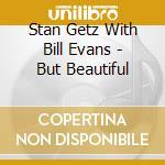 BUT BEAUTIFUL cd musicale di GETZ STAN+BILL EVANS TRIO
