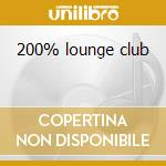 200% lounge club cd musicale di Artisti Vari