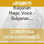 Bulgarian Magic Voice - Bulgarian Magic Voice cd musicale