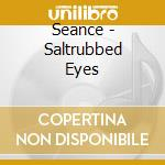 Seance - Saltrubbed Eyes cd musicale