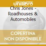 Chris Jones - Roadhouses & Automobiles cd musicale di JONES CHRIS