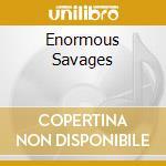 ENORMOUS SAVAGES                          cd musicale di Amnesia Cultural