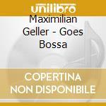 GOES BOSSA                                cd musicale di Maximilian Geller