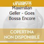 Geller Maximilian - Goes Bossa Encore cd musicale di Maximilian Geller