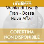 Wahlandt Lisa & Fran - Bossa Nova Affair cd musicale di WAHLANDT & FRANCEL