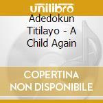 Adedokun Titilayo - A Child Again cd musicale di Titilayo Adedokun