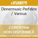 V/A - Dinnermusic-Perfekte cd musicale di ARTISTI VARI