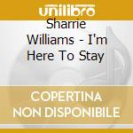 Sharrie Williams - I'm Here To Stay cd musicale di SHARRIE WILLIAMS