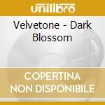 Velvetone - Dark Blossom cd musicale di THE VELVETONE