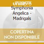 Symphonia Angelica - Madrigals cd musicale