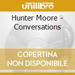 Hunter Moore - Conversations cd musicale di HUNTER MOORE
