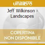 Jeff Wilkinson - Landscapes cd musicale di Wilkinson Jeff