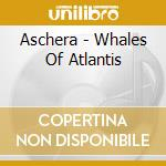Whales of atlantis cd musicale di Aschera