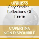 Gary Stadler - Reflections Of Faerie cd musicale di Gary Stadler