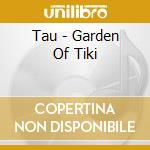 Garden of tiki cd musicale di Tau