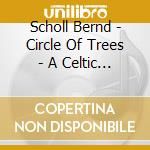 Scholl Bernd - Circle Of Trees - A Celtic Voyage cd musicale di Bernd Scholl