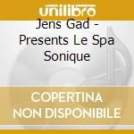 Jens Gad - Presents Le Spa Sonique cd musicale di Jenes Gad