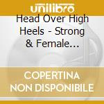 Head Over High Heels - Strong & Female 1927-1959 cd musicale di Artisti Vari