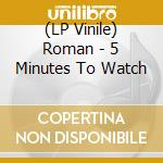 (LP VINILE) LP - ROMAN                - 5 MINUTES TO WATCH lp vinile di ROMAN