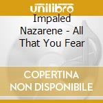 Impaled Nazarene - All That You Fear cd musicale di IMPALED NAZARENE