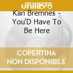 You'd have to be here cd musicale di Kari Bremnes