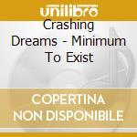 Minimum to exist cd musicale di Dreams Crashing