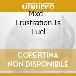 Frustration is fuel cd musicale di Mxd