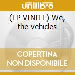(LP VINILE) We, the vehicles lp vinile