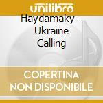 UKRAINE CALLING cd musicale di HAYDAMAKY