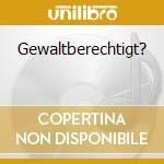 GEWALTBERECHTIGT?                         cd musicale di Erben Goethes