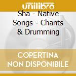 NATIVE SONGS - CHANTS & DRUMMING          cd musicale di SHA