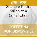 Gabrielle Roth - Stillpoint   A Compilation cd musicale di Gabrielle Roth