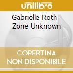 Roth Gabrielle - Zone Unknown cd musicale di Gabrielle Roth