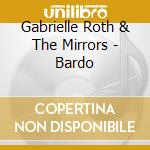 Gabrielle Roth And The Mirrors - Bardo cd musicale di Gabrielle Roth