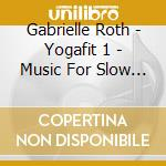 Roth Gabrielle - Yogafit 1 - Music For Slow Flow Yoga cd musicale di Gabrielle Roth