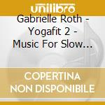 YOGAFIT 2 - MUSIC FOR SLOW FLOW YOGA cd musicale di Gabrielle Roth