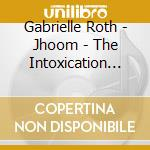 Roth Gabrielle - Jhoom - The Intoxication Of Surrender cd musicale di Gabrielle Roth