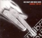 Nick Cave & Die Haut - Burnin The Ice cd musicale di CAVE NICK & DIE HAUT